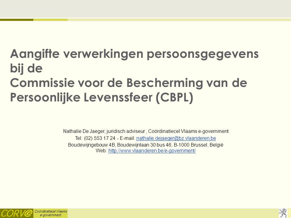Coördinatiecel Vlaams e-government Aangifte verwerkingen persoonsgegevens bij de Commissie voor de Bescherming van de Persoonlijke Levenssfeer (CBPL) Nathalie De Jaeger, juridisch adviseur, Coördinatiecel Vlaams e-government Tel: (02) 553 17 24 - E-mail: nathalie.dejaeger@bz.vlaanderen.benathalie.dejaeger@bz.vlaanderen.be Boudewijngebouw 4B, Boudewijnlaan 30 bus 46, B-1000 Brussel, België Web: http://www.vlaanderen.be/e-government/http://www.vlaanderen.be/e-government/