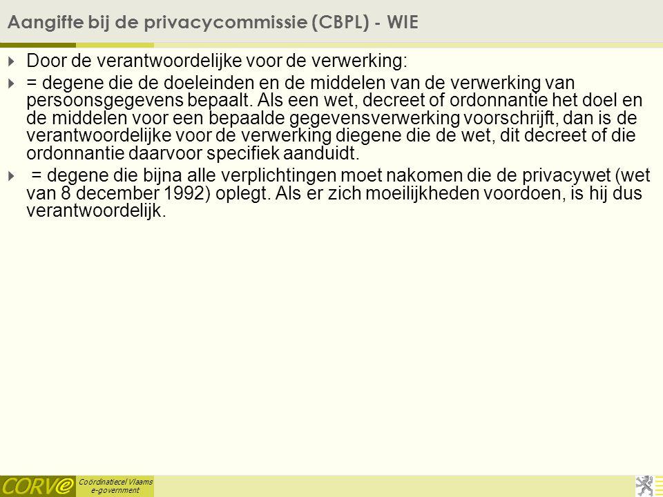 Coördinatiecel Vlaams e-government Aangifte bij de privacycommissie (CBPL) - WIE  Door de verantwoordelijke voor de verwerking:  = degene die de doeleinden en de middelen van de verwerking van persoonsgegevens bepaalt.
