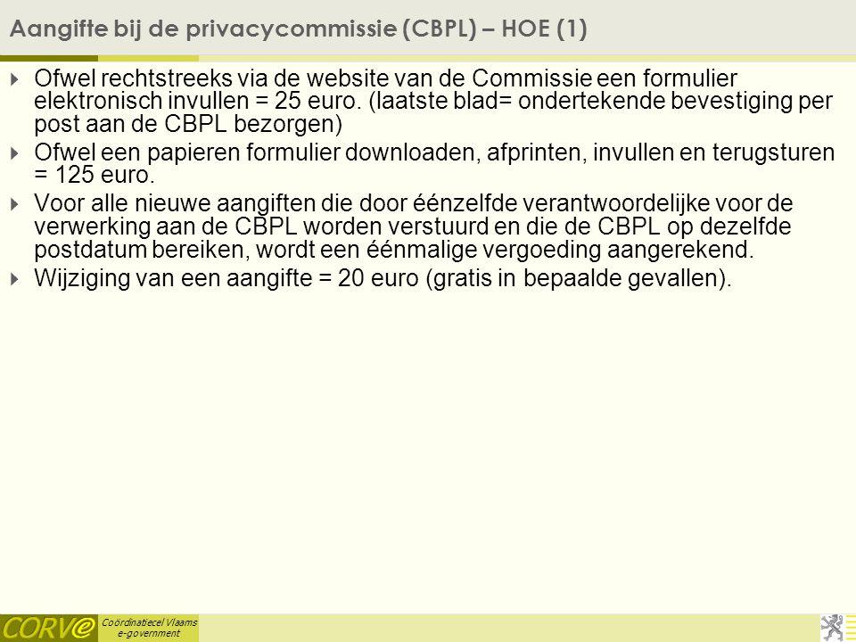 Coördinatiecel Vlaams e-government Aangifte bij de privacycommissie (CBPL) – HOE (1)  Ofwel rechtstreeks via de website van de Commissie een formulier elektronisch invullen = 25 euro.