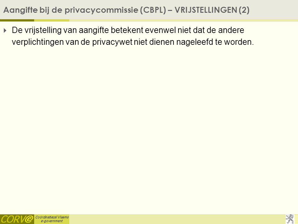 Coördinatiecel Vlaams e-government Aangifte bij de privacycommissie (CBPL) – VRIJSTELLINGEN (2)  De vrijstelling van aangifte betekent evenwel niet dat de andere verplichtingen van de privacywet niet dienen nageleefd te worden.