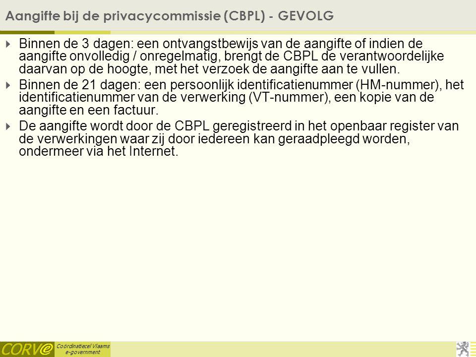 Coördinatiecel Vlaams e-government Aangifte bij de privacycommissie (CBPL) - GEVOLG  Binnen de 3 dagen: een ontvangstbewijs van de aangifte of indien de aangifte onvolledig / onregelmatig, brengt de CBPL de verantwoordelijke daarvan op de hoogte, met het verzoek de aangifte aan te vullen.