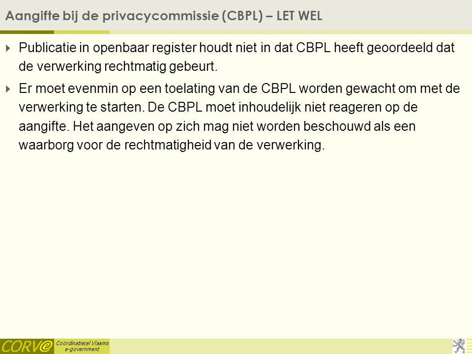Coördinatiecel Vlaams e-government Aangifte bij de privacycommissie (CBPL) – LET WEL  Publicatie in openbaar register houdt niet in dat CBPL heeft geoordeeld dat de verwerking rechtmatig gebeurt.