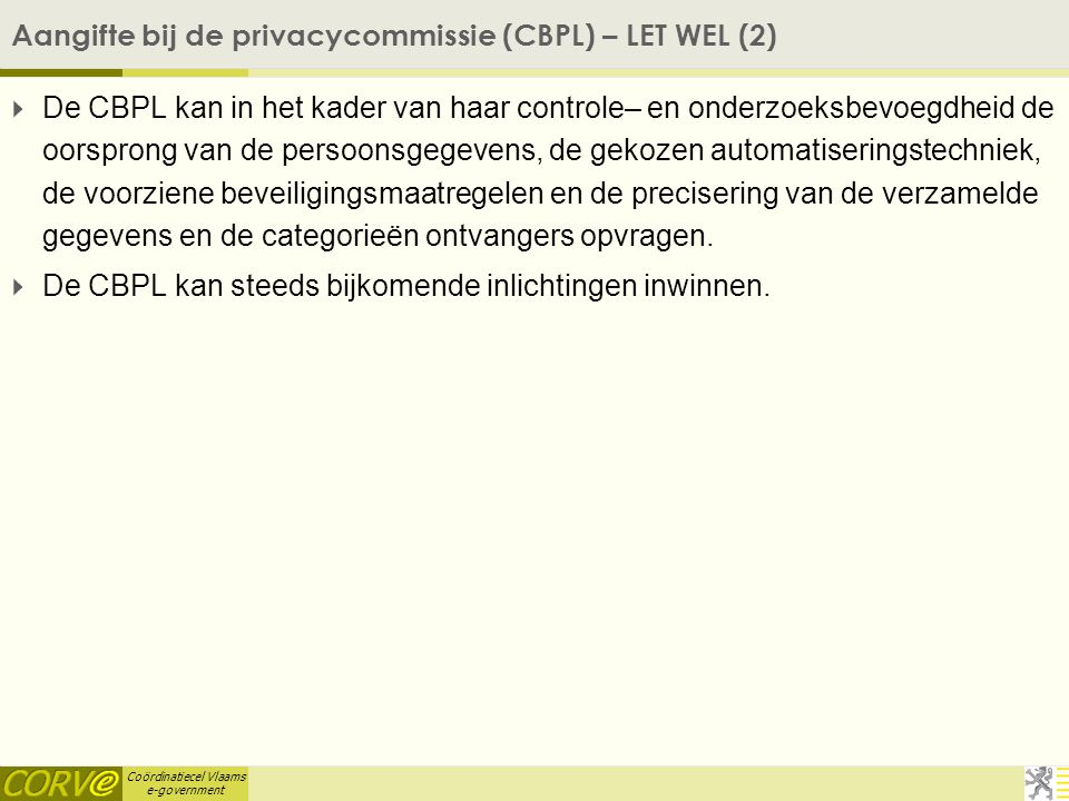 Coördinatiecel Vlaams e-government Aangifte bij de privacycommissie (CBPL) – LET WEL (2)  De CBPL kan in het kader van haar controle– en onderzoeksbevoegdheid de oorsprong van de persoonsgegevens, de gekozen automatiseringstechniek, de voorziene beveiligingsmaatregelen en de precisering van de verzamelde gegevens en de categorieën ontvangers opvragen.