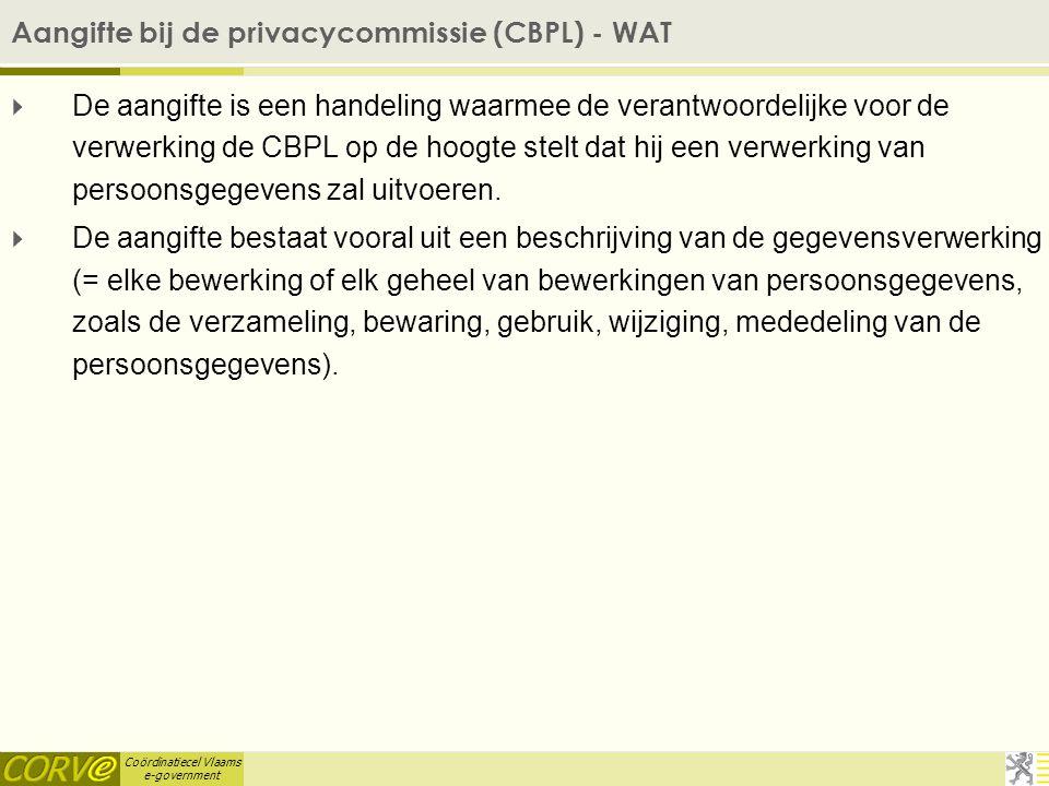 Coördinatiecel Vlaams e-government Aangifte bij de privacycommissie (CBPL) - WAT  De aangifte is een handeling waarmee de verantwoordelijke voor de verwerking de CBPL op de hoogte stelt dat hij een verwerking van persoonsgegevens zal uitvoeren.