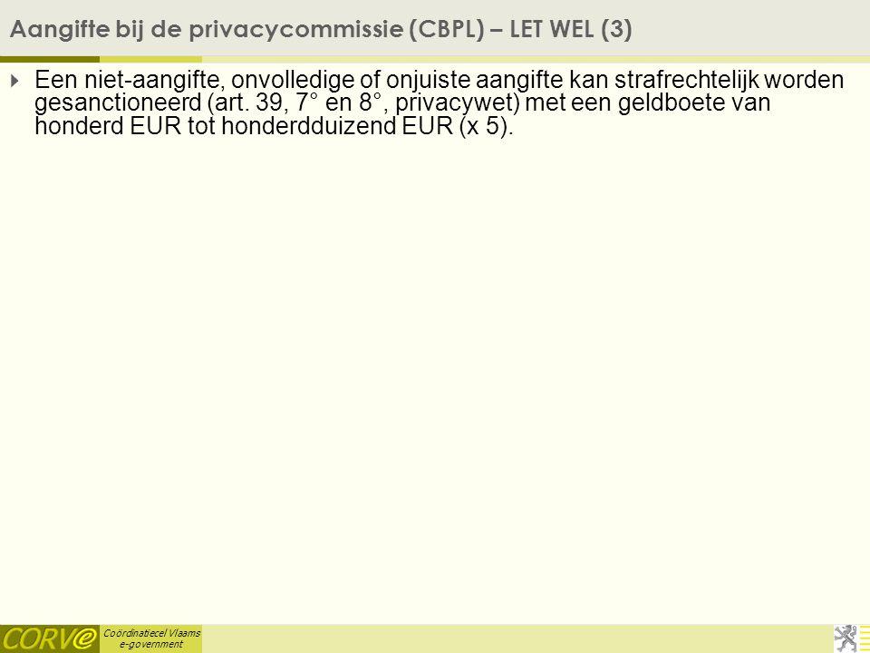 Coördinatiecel Vlaams e-government Aangifte bij de privacycommissie (CBPL) – LET WEL (3)  Een niet-aangifte, onvolledige of onjuiste aangifte kan strafrechtelijk worden gesanctioneerd (art.