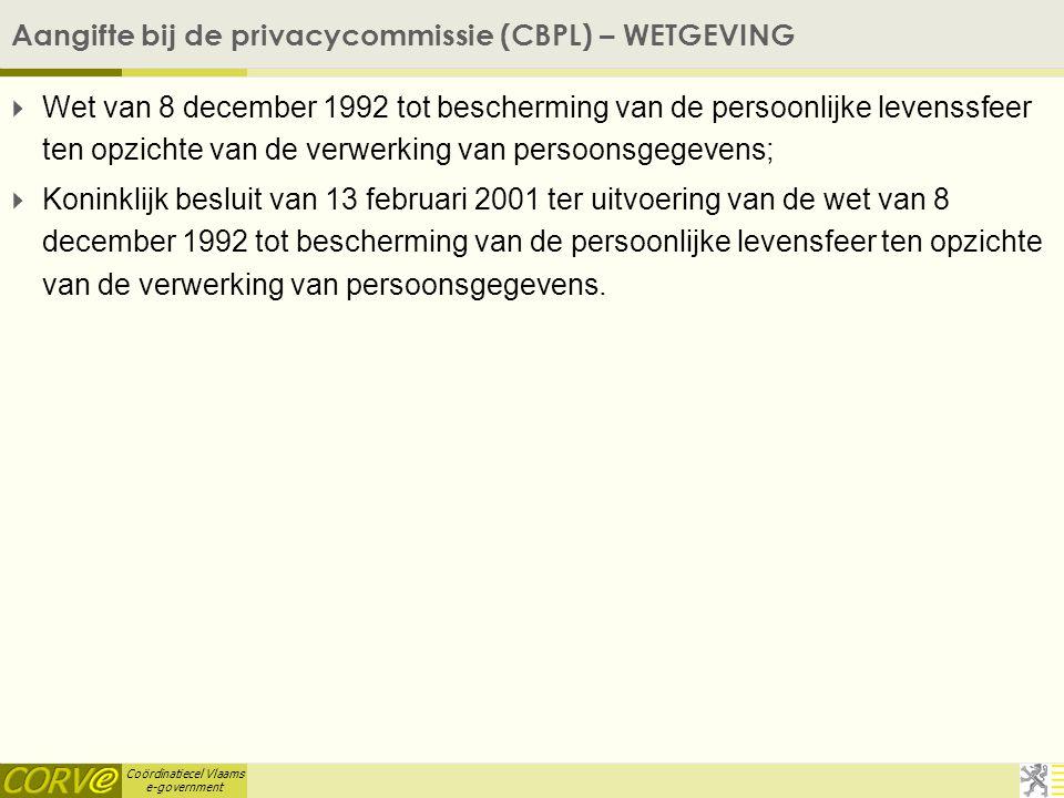 Coördinatiecel Vlaams e-government Aangifte bij de privacycommissie (CBPL) – WETGEVING  Wet van 8 december 1992 tot bescherming van de persoonlijke levenssfeer ten opzichte van de verwerking van persoonsgegevens;  Koninklijk besluit van 13 februari 2001 ter uitvoering van de wet van 8 december 1992 tot bescherming van de persoonlijke levensfeer ten opzichte van de verwerking van persoonsgegevens.