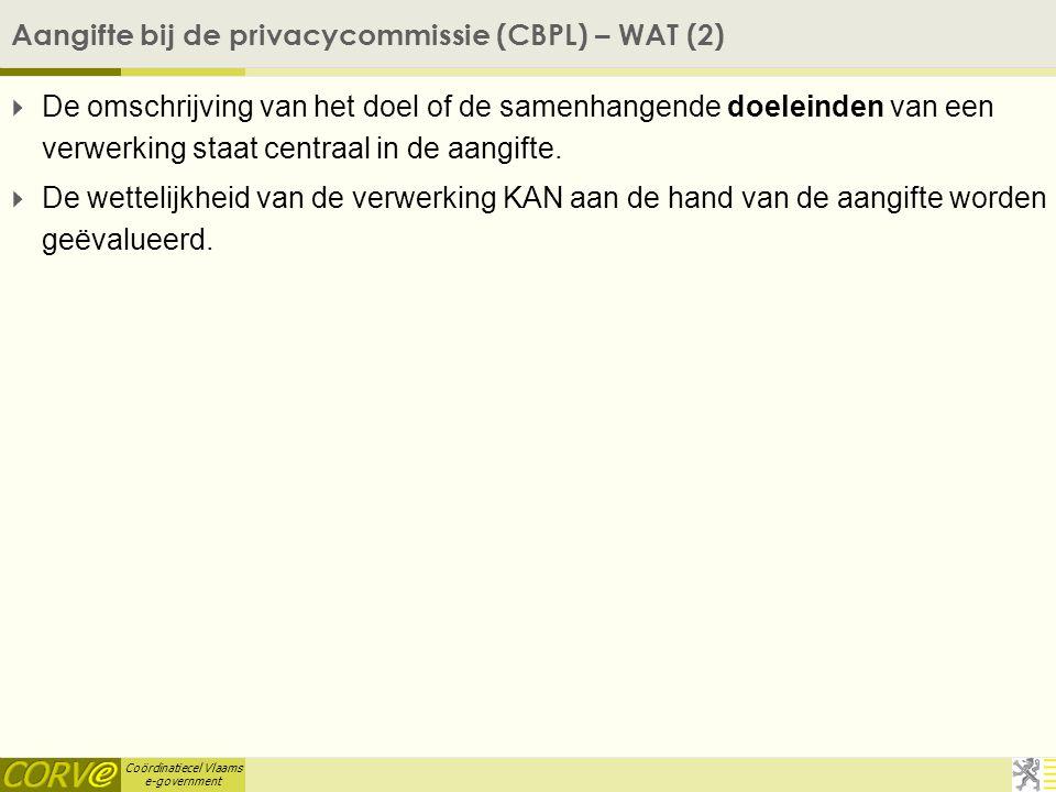 Coördinatiecel Vlaams e-government Aangifte bij de privacycommissie (CBPL) – WAT (2)  De omschrijving van het doel of de samenhangende doeleinden van een verwerking staat centraal in de aangifte.