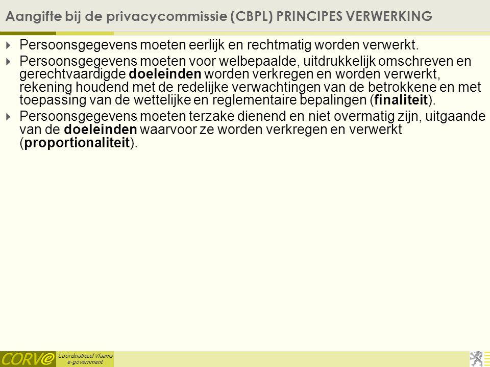 Coördinatiecel Vlaams e-government Aangifte bij de privacycommissie (CBPL) PRINCIPES VERWERKING  Persoonsgegevens moeten eerlijk en rechtmatig worden verwerkt.