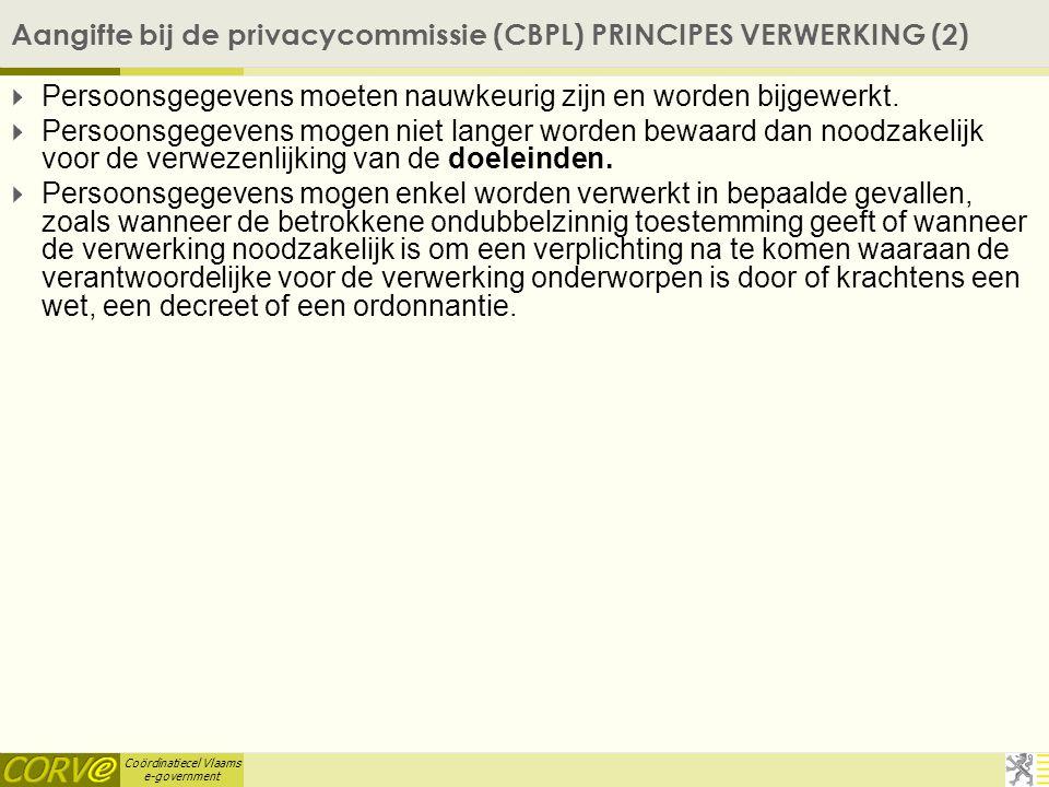 Coördinatiecel Vlaams e-government Aangifte bij de privacycommissie (CBPL) PRINCIPES VERWERKING (2)  Persoonsgegevens moeten nauwkeurig zijn en worde