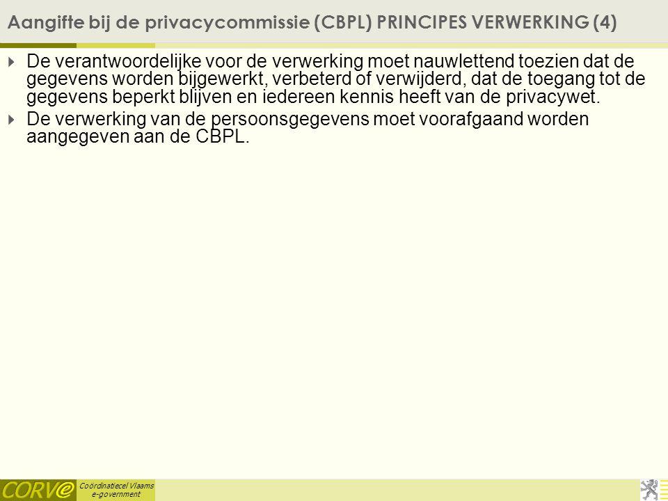 Coördinatiecel Vlaams e-government Aangifte bij de privacycommissie (CBPL) PRINCIPES VERWERKING (4)  De verantwoordelijke voor de verwerking moet nau