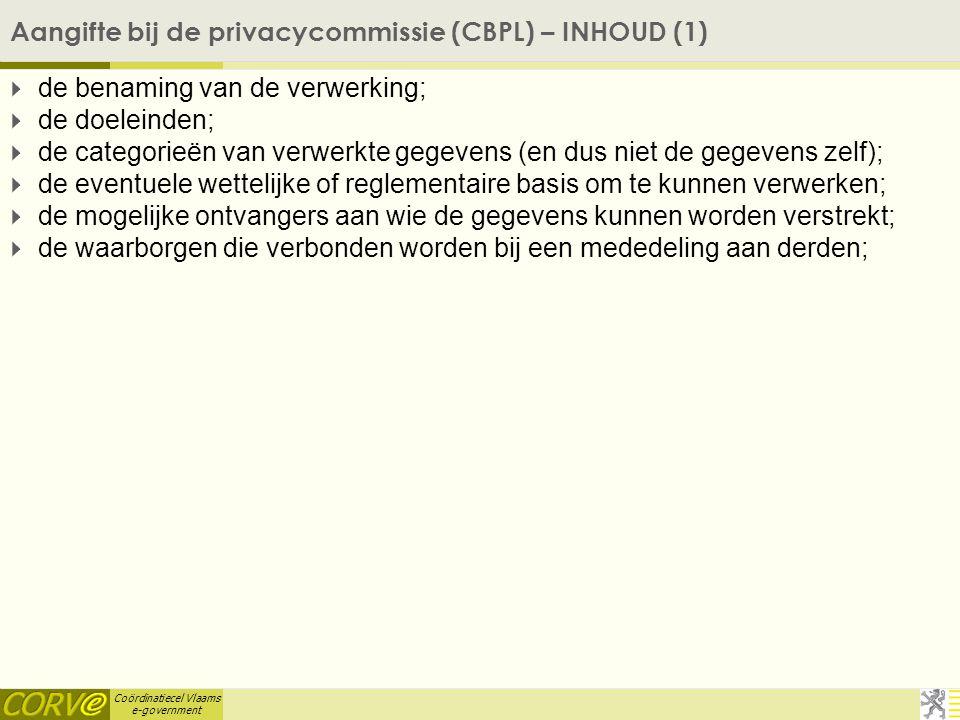Coördinatiecel Vlaams e-government Aangifte bij de privacycommissie (CBPL) – INHOUD (1)  de benaming van de verwerking;  de doeleinden;  de categorieën van verwerkte gegevens (en dus niet de gegevens zelf);  de eventuele wettelijke of reglementaire basis om te kunnen verwerken;  de mogelijke ontvangers aan wie de gegevens kunnen worden verstrekt;  de waarborgen die verbonden worden bij een mededeling aan derden;