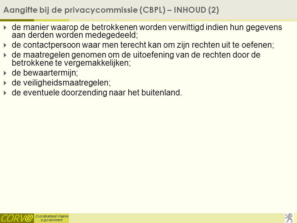 Coördinatiecel Vlaams e-government Aangifte bij de privacycommissie (CBPL) – INHOUD (2)  de manier waarop de betrokkenen worden verwittigd indien hun gegevens aan derden worden medegedeeld;  de contactpersoon waar men terecht kan om zijn rechten uit te oefenen;  de maatregelen genomen om de uitoefening van de rechten door de betrokkene te vergemakkelijken;  de bewaartermijn;  de veiligheidsmaatregelen;  de eventuele doorzending naar het buitenland.