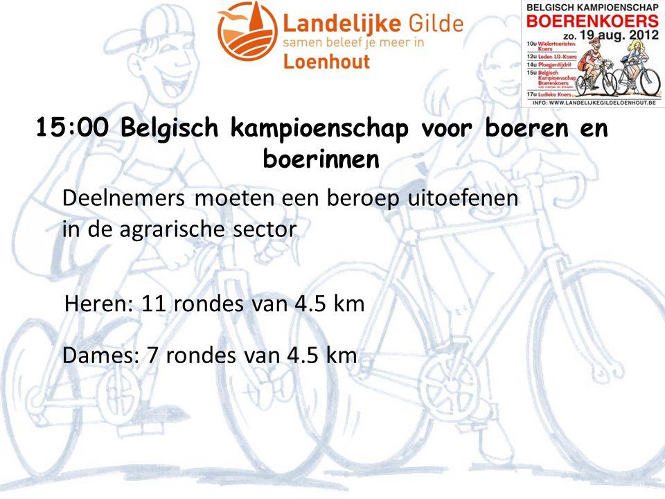 15:00 Belgisch kampioenschap voor boeren en boerinnen Deelnemers moeten een beroep uitoefenen in de agrarische sector Heren: 11 rondes van 4.5 km Dame