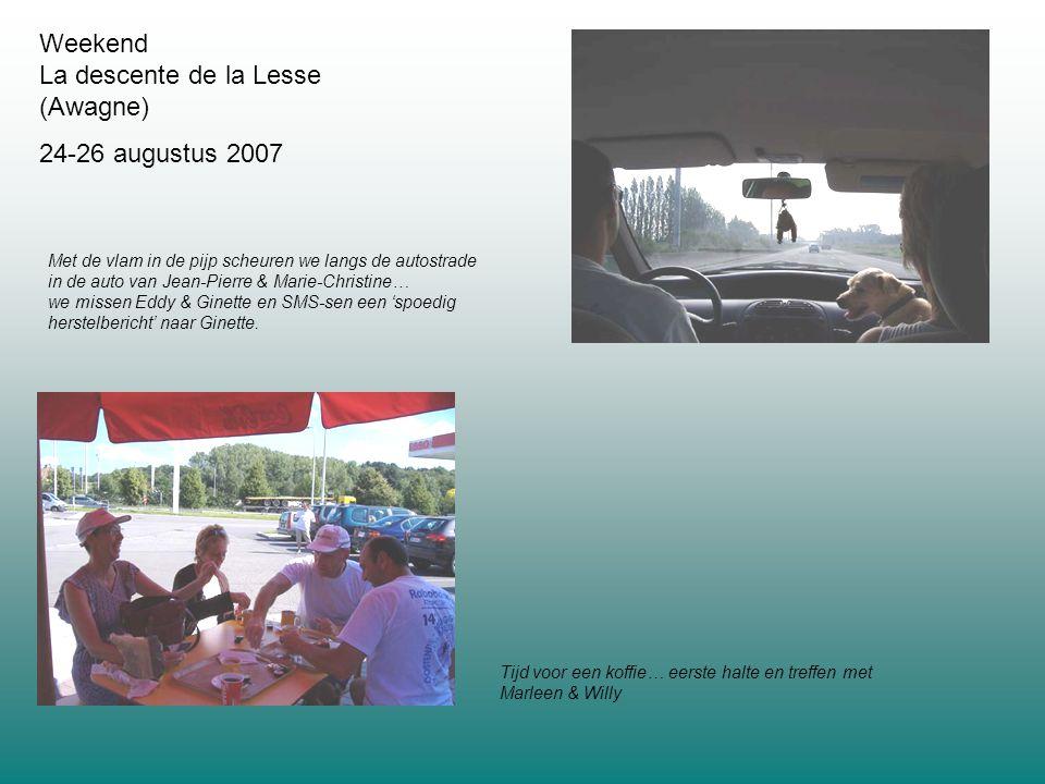 Weekend La descente de la Lesse (Awagne) 24-26 augustus 2007 Tijd voor een koffie… eerste halte en treffen met Marleen & Willy Met de vlam in de pijp scheuren we langs de autostrade in de auto van Jean-Pierre & Marie-Christine… we missen Eddy & Ginette en SMS-sen een 'spoedig herstelbericht' naar Ginette.