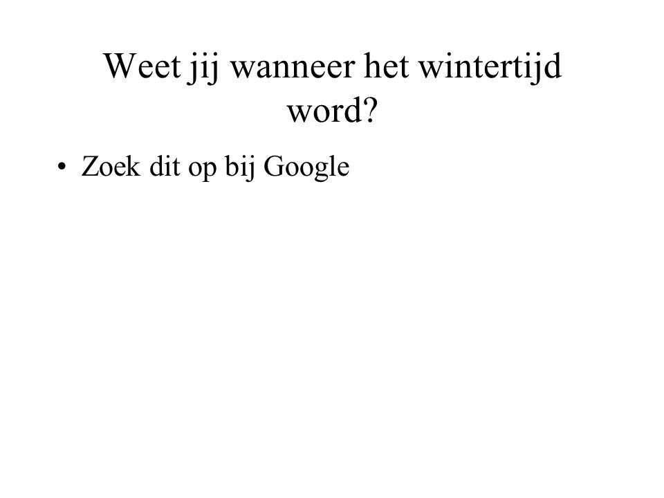 Weet jij wanneer het wintertijd word? •Zoek dit op bij Google