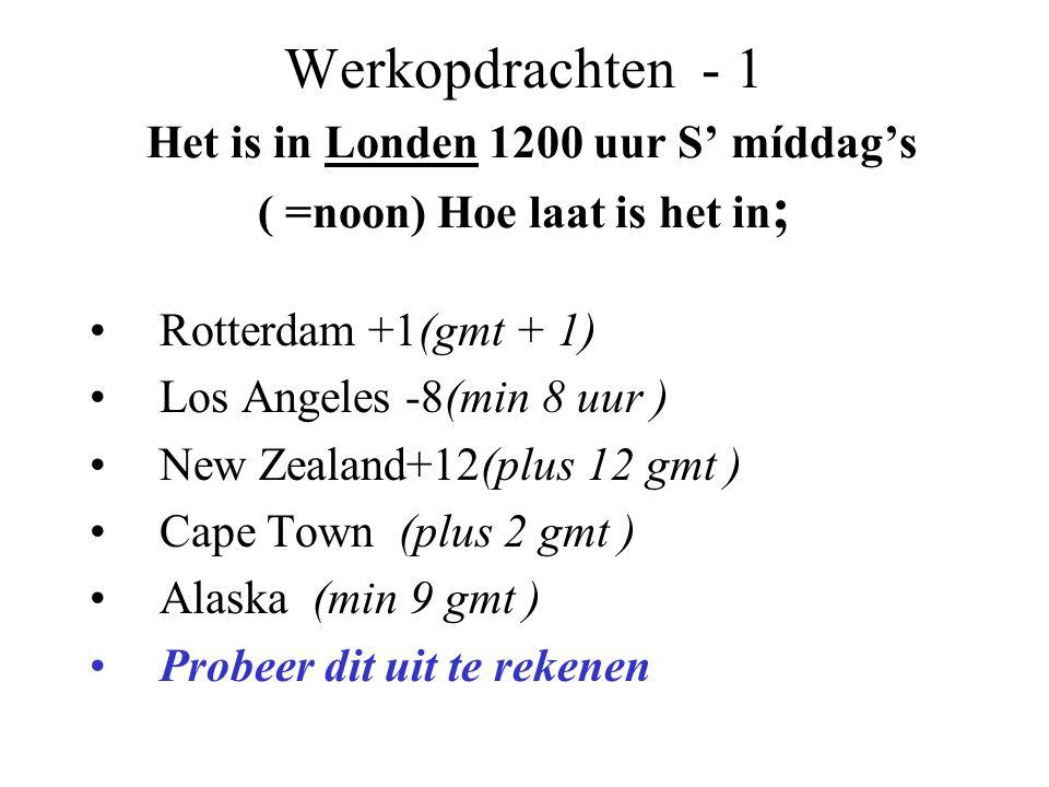 Werkopdrachten - 1 Het is in Londen 1200 uur S' míddag's ( =noon) Hoe laat is het in ; •Rotterdam +1(gmt + 1) •Los Angeles -8(min 8 uur ) •New Zealand
