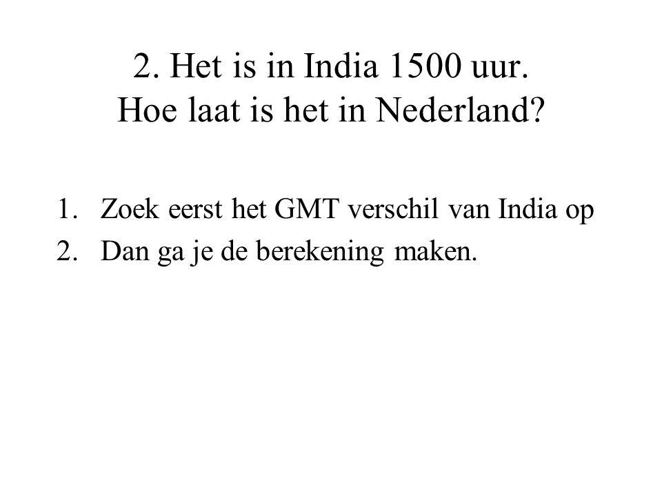 2. Het is in India 1500 uur. Hoe laat is het in Nederland? 1.Zoek eerst het GMT verschil van India op 2.Dan ga je de berekening maken.