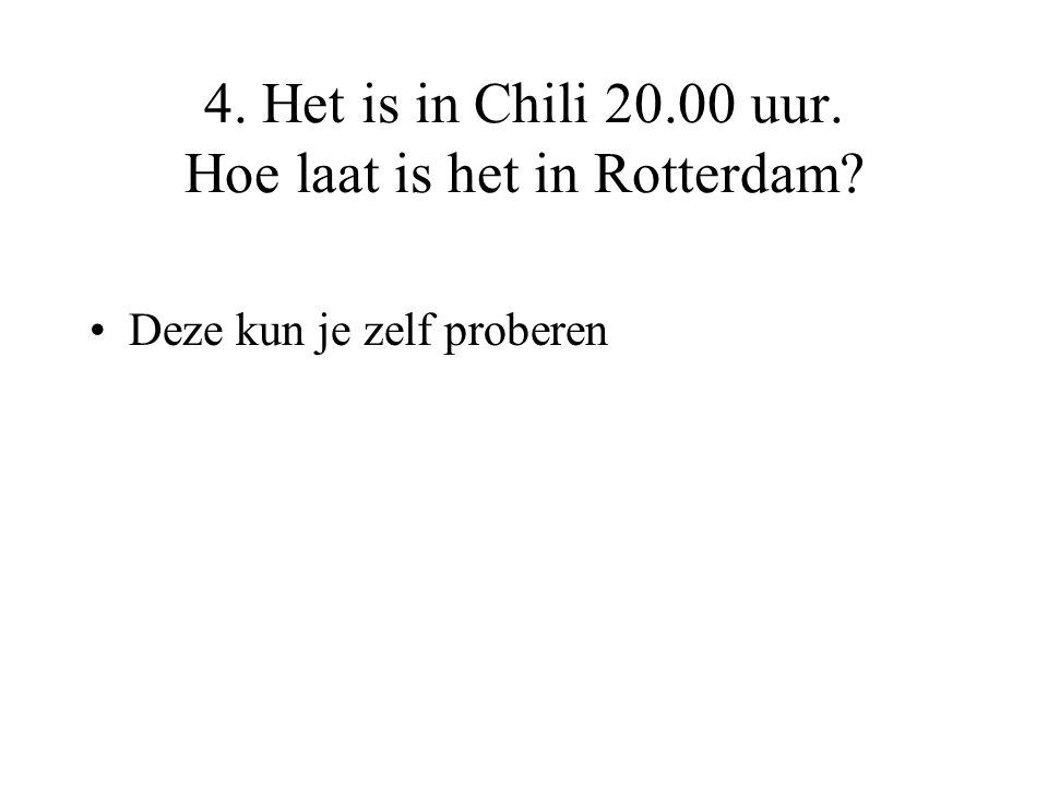 4. Het is in Chili 20.00 uur. Hoe laat is het in Rotterdam? •Deze kun je zelf proberen