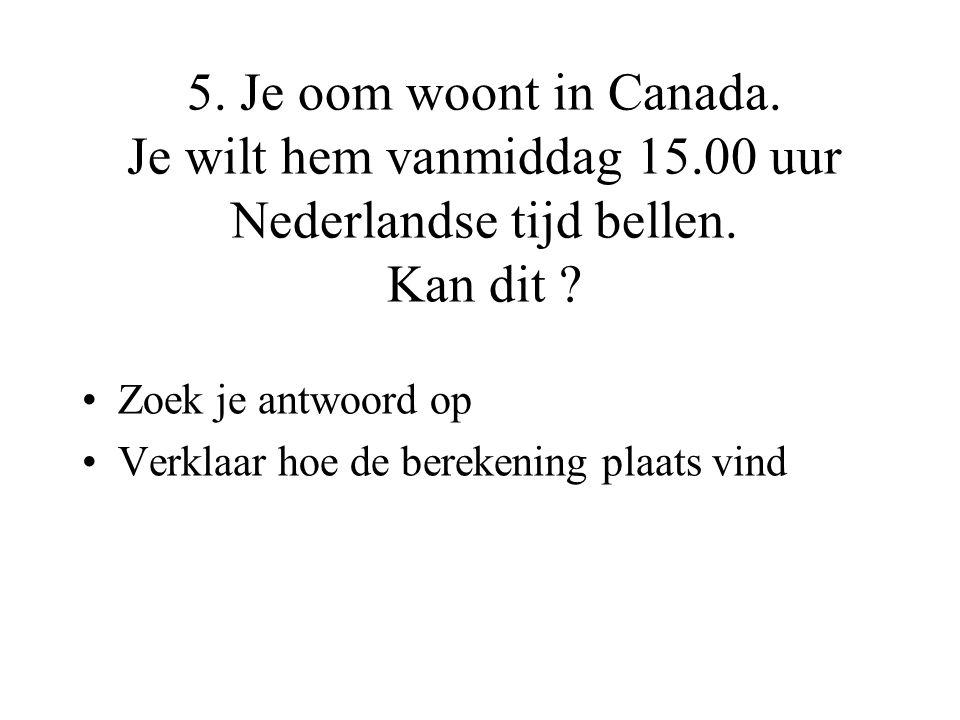 5. Je oom woont in Canada. Je wilt hem vanmiddag 15.00 uur Nederlandse tijd bellen. Kan dit ? •Zoek je antwoord op •Verklaar hoe de berekening plaats
