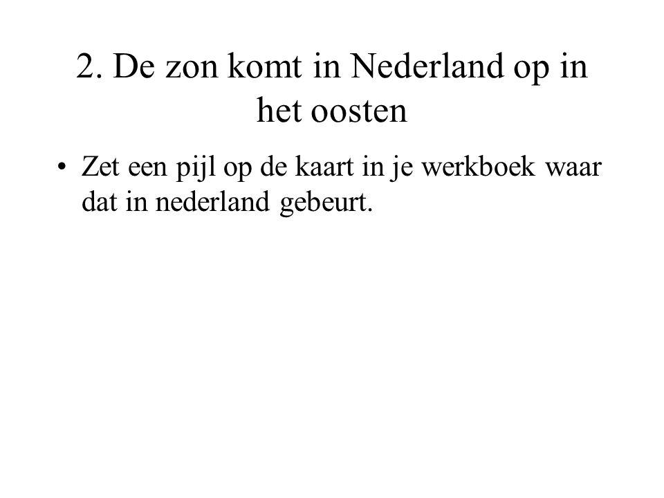 2. De zon komt in Nederland op in het oosten •Zet een pijl op de kaart in je werkboek waar dat in nederland gebeurt.