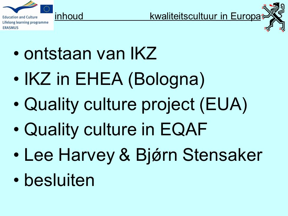Harvey & Stensaker kwaliteitscultuur in Europa Ideal-type Quality cultures in Cultural Theory framework degree of group-control STRONG WEAK Intensity of external rules STRONG responsive reactive WEAK regenerative reproductive •Responsive QA: led by external demands (learning to improve from accountability issues and compliance requirements and culturally similar good practices) •Reactive QA: reacts to external demands (taking advantage when action is linked to reward, so driven by compliance but reluctant to accountability, because of doubts about any improvement potential resulting from evaluation, mourning the loss of trust and autonomy; QC not owned but imposed) •Regenerative QA: focused on internal developments, aware of external expectations (coordinated, dynamic plan for improvement and reconceptualisation in a learning organisation approach and wide-spread QC) •Reproductive QA: focused on status quo (do best along established norms, but no (re)thinking; QC is based on individual aspirations and not transparent)