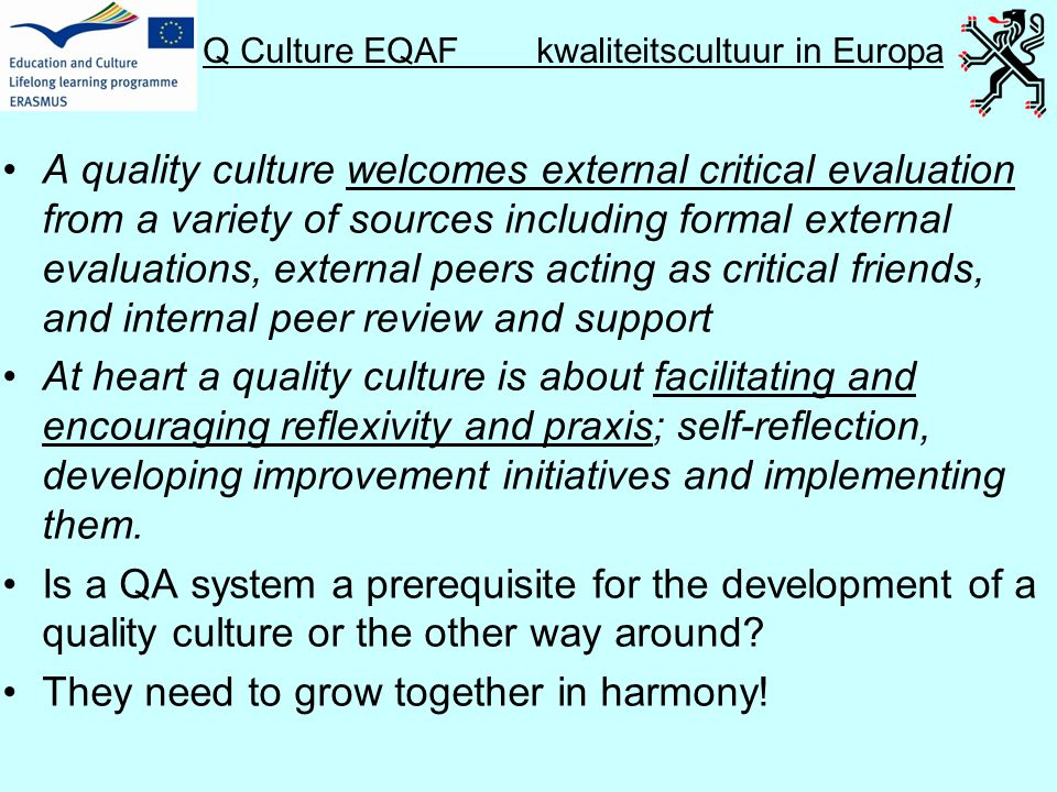 Q Culture EQAF kwaliteitscultuur in Europa •A quality culture welcomes external critical evaluation from a variety of sources including formal external evaluations, external peers acting as critical friends, and internal peer review and support •At heart a quality culture is about facilitating and encouraging reflexivity and praxis; self-reflection, developing improvement initiatives and implementing them.