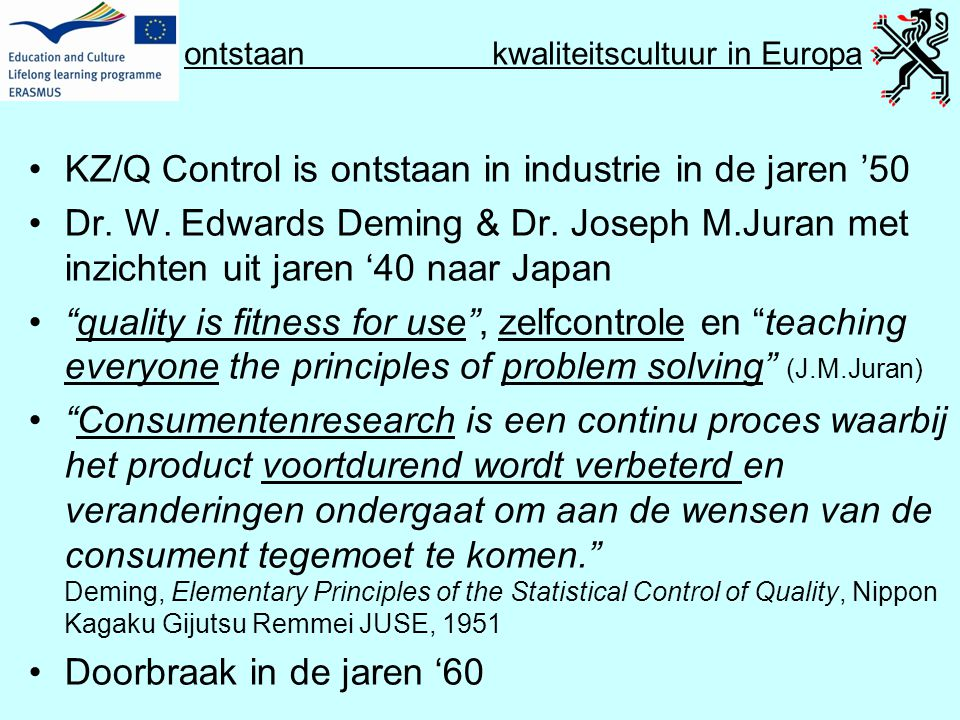 Q Culture Project kwaliteitscultuur in Europa •Geen definitie van kwaliteit : 2 ronden discussie •Quality as fitness for purpose, compliance (zero errors), as customer satisfaction, as excellence, as value for money, as transformation (process of changing the customer), as enhancement (process of changing the institution) •Geen definitie van kwaliteitscultuur • Quality culture refers to an organisational culture that intends to enhance quality permanently and is characterised by two distinct elements: … Quality Culture in European Universities: a bottom-up approach, p.