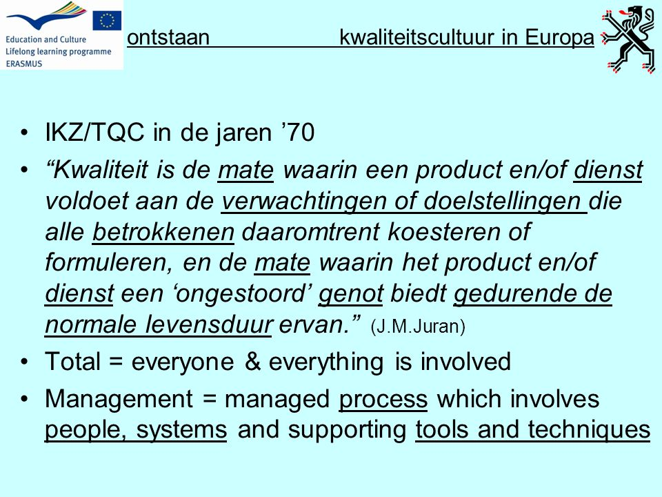 Q Culture Project kwaliteitscultuur in Europa •A cultural/psychological element of shared values, beliefs, expectations and commitments towards quality •A structural/managerial element with defined processes that enhance quality and aim at coordinating individual efforts •Thus, the cultural/psychological element refers back to individual staff members while the structural/managerial refers back to the institution •Both elements must be linked through good communication, discussion and participatory processes at institutional level Quality Culture in European Universities: a bottom-up approach, p.