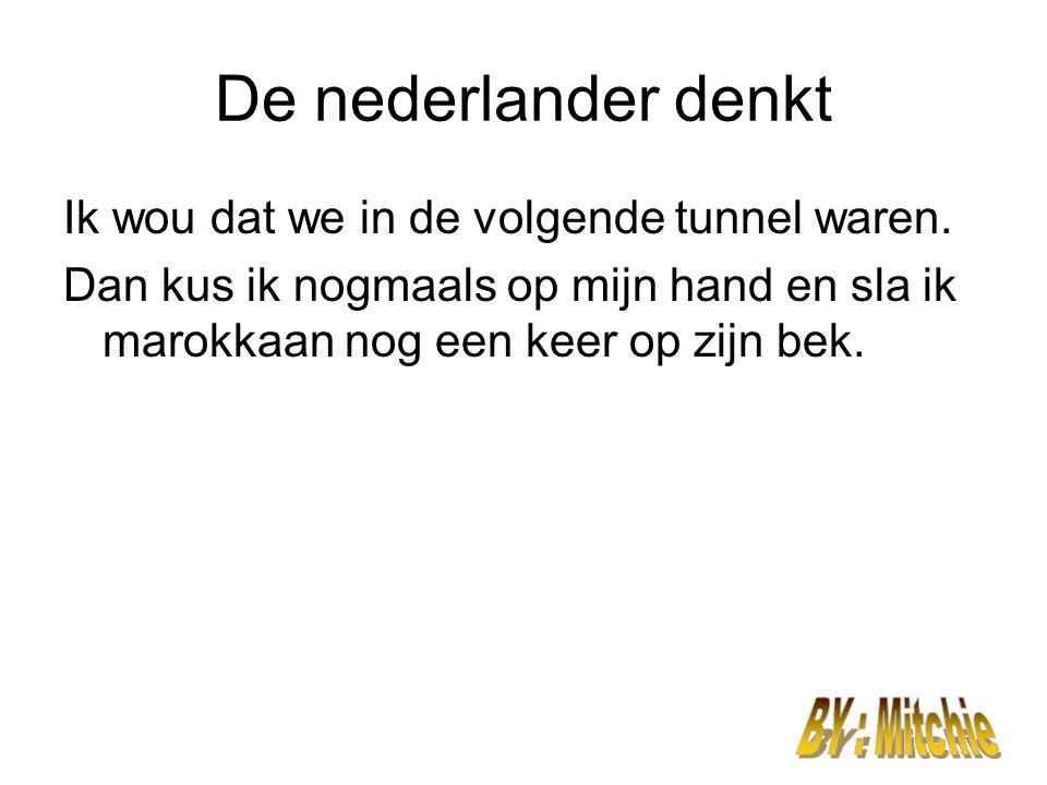 De nederlander denkt Ik wou dat we in de volgende tunnel waren. Dan kus ik nogmaals op mijn hand en sla ik marokkaan nog een keer op zijn bek.