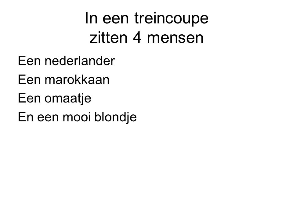 In een treincoupe zitten 4 mensen Een nederlander Een marokkaan Een omaatje En een mooi blondje