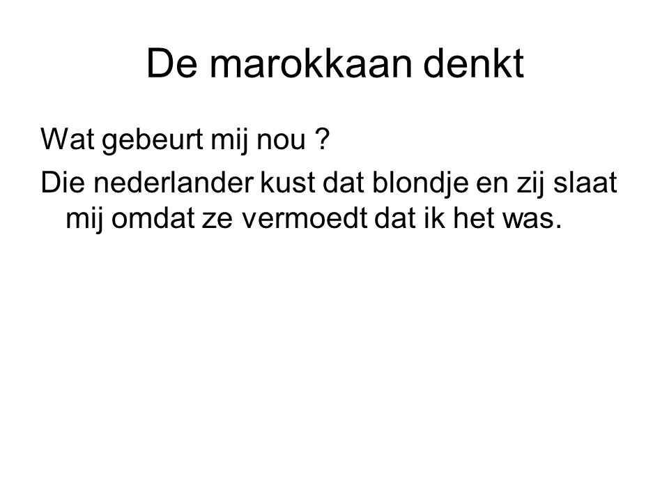 De marokkaan denkt Wat gebeurt mij nou ? Die nederlander kust dat blondje en zij slaat mij omdat ze vermoedt dat ik het was.