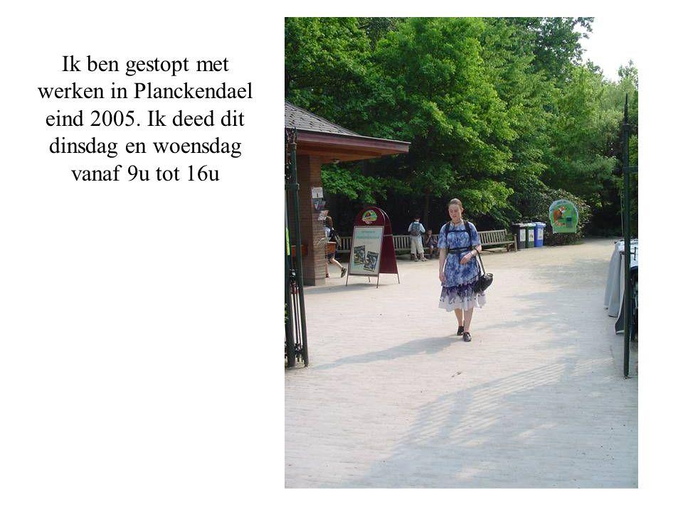 Ik ben gestopt met werken in Planckendael eind 2005. Ik deed dit dinsdag en woensdag vanaf 9u tot 16u