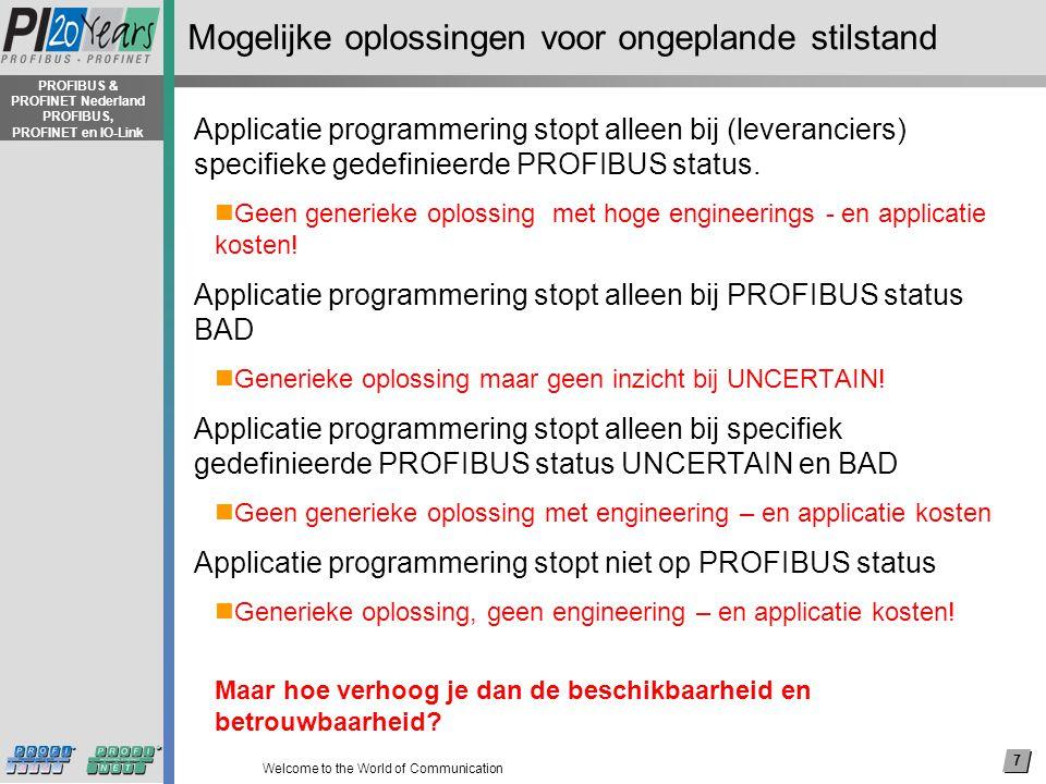 8 Welcome to the World of Communication PROFIBUS & PROFINET Nederland PROFIBUS, PROFINET en IO-Link Gerealiseerde oplossing Applicatie programmering stopt alleen bij PROFIBUS status BAD  Generieke oplossing maar geen inzicht bij UNCERTAIN.