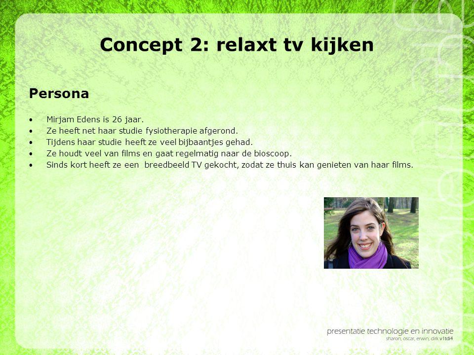 Concept 2: relaxt tv kijken Persona •Mirjam Edens is 26 jaar. •Ze heeft net haar studie fysiotherapie afgerond. •Tijdens haar studie heeft ze veel bij