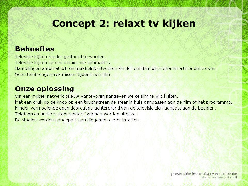 Concept 2: relaxt tv kijken Behoeftes Televisie kijken zonder gestoord te worden. Televisie kijken op een manier die optimaal is. Handelingen automati