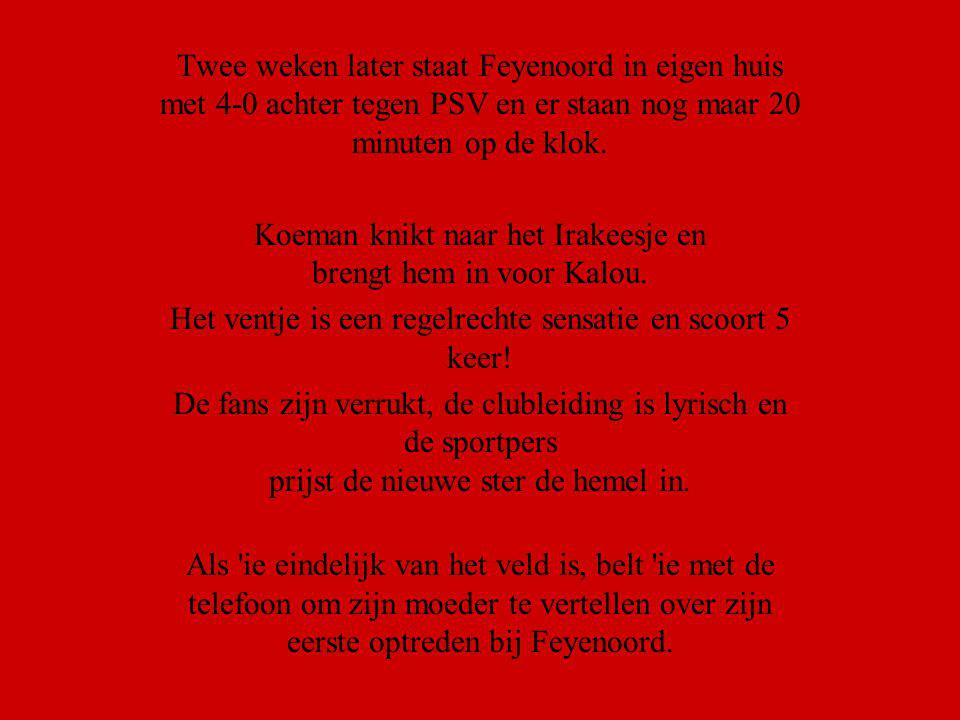 Twee weken later staat Feyenoord in eigen huis met 4-0 achter tegen PSV en er staan nog maar 20 minuten op de klok. Koeman knikt naar het Irakeesje en