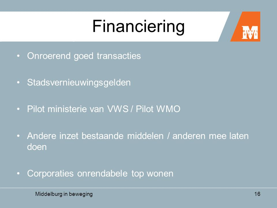 Middelburg in beweging16 Financiering •Onroerend goed transacties •Stadsvernieuwingsgelden •Pilot ministerie van VWS / Pilot WMO •Andere inzet bestaande middelen / anderen mee laten doen •Corporaties onrendabele top wonen
