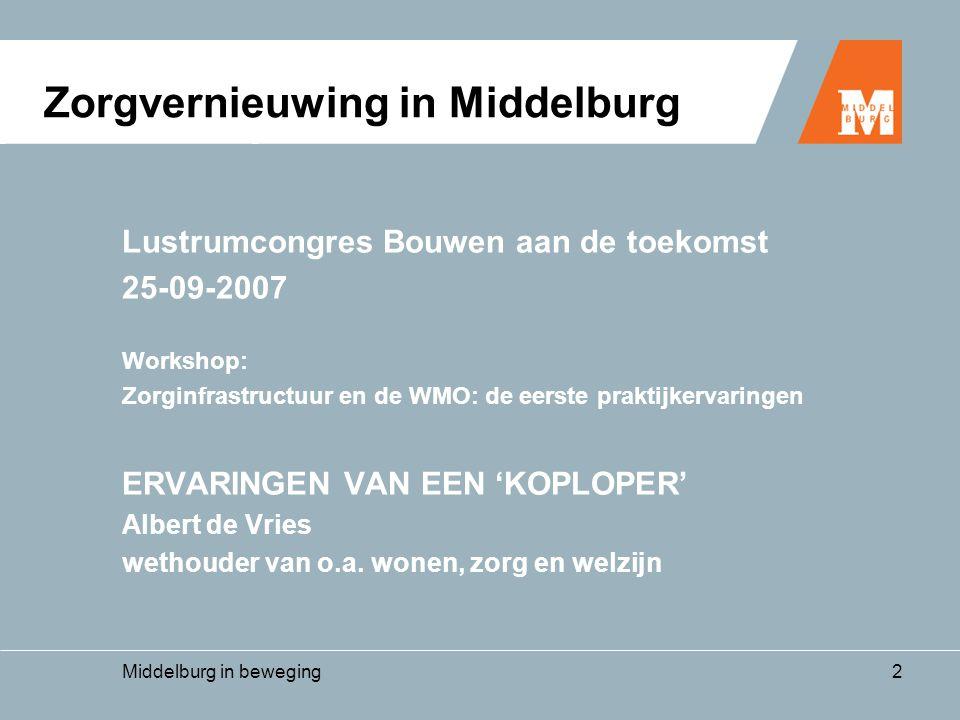 Middelburg in beweging2 Lustrumcongres Bouwen aan de toekomst 25-09-2007 Workshop: Zorginfrastructuur en de WMO: de eerste praktijkervaringen ERVARINGEN VAN EEN 'KOPLOPER' Albert de Vries wethouder van o.a.