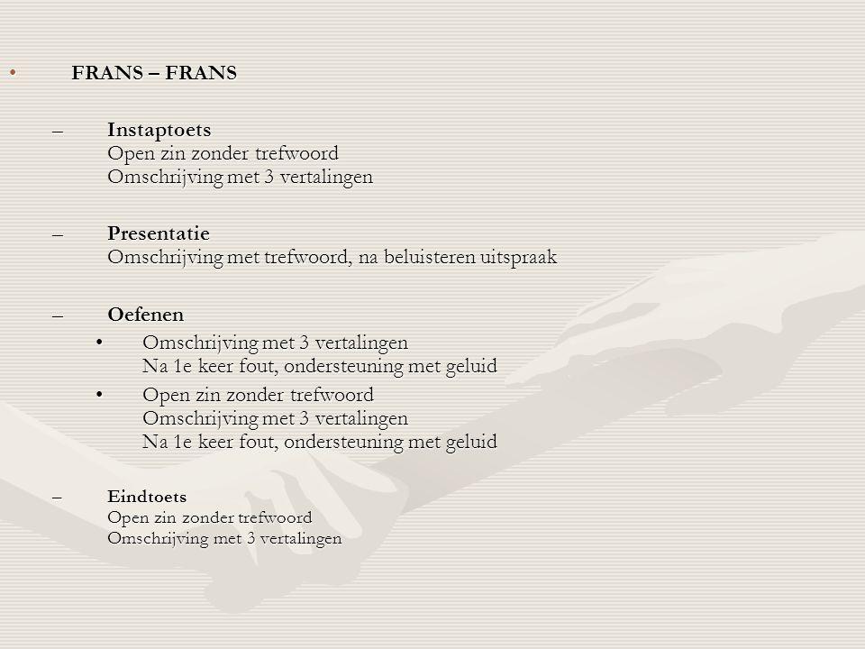•FRANS – FRANS –Instaptoets Open zin zonder trefwoord Omschrijving met 3 vertalingen –Presentatie Omschrijving met trefwoord, na beluisteren uitspraak