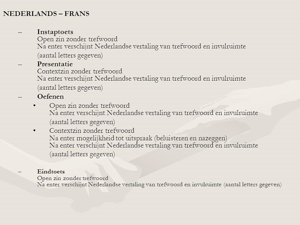 •FRANS – FRANS –Instaptoets Open zin zonder trefwoord Omschrijving met 3 vertalingen –Presentatie Omschrijving met trefwoord, na beluisteren uitspraak –Oefenen •Omschrijving met 3 vertalingen Na 1e keer fout, ondersteuning met geluid •Open zin zonder trefwoord Omschrijving met 3 vertalingen Na 1e keer fout, ondersteuning met geluid –Eindtoets Open zin zonder trefwoord Omschrijving met 3 vertalingen