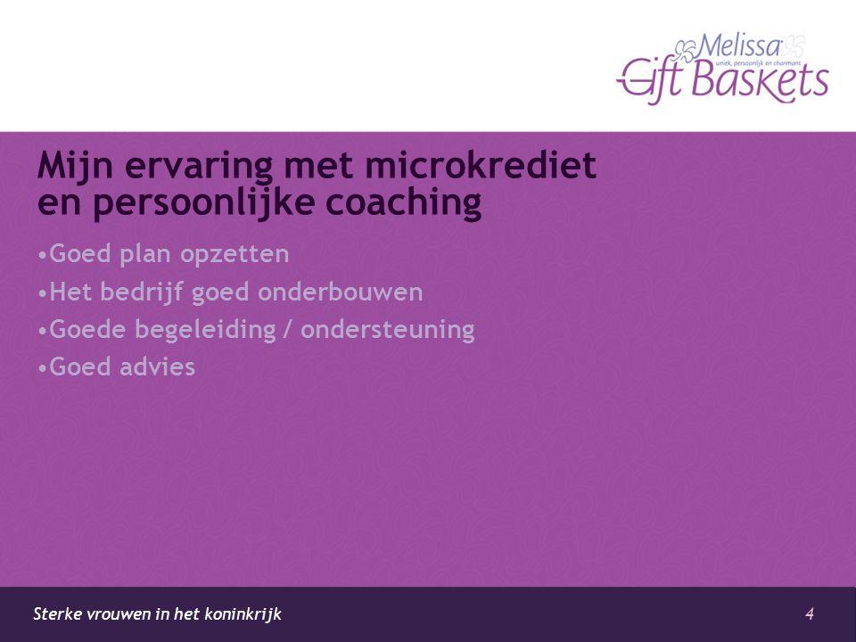 4 Sterke vrouwen in het koninkrijk Mijn ervaring met microkrediet en persoonlijke coaching •Goed plan opzetten •Het bedrijf goed onderbouwen •Goede begeleiding / ondersteuning •Goed advies
