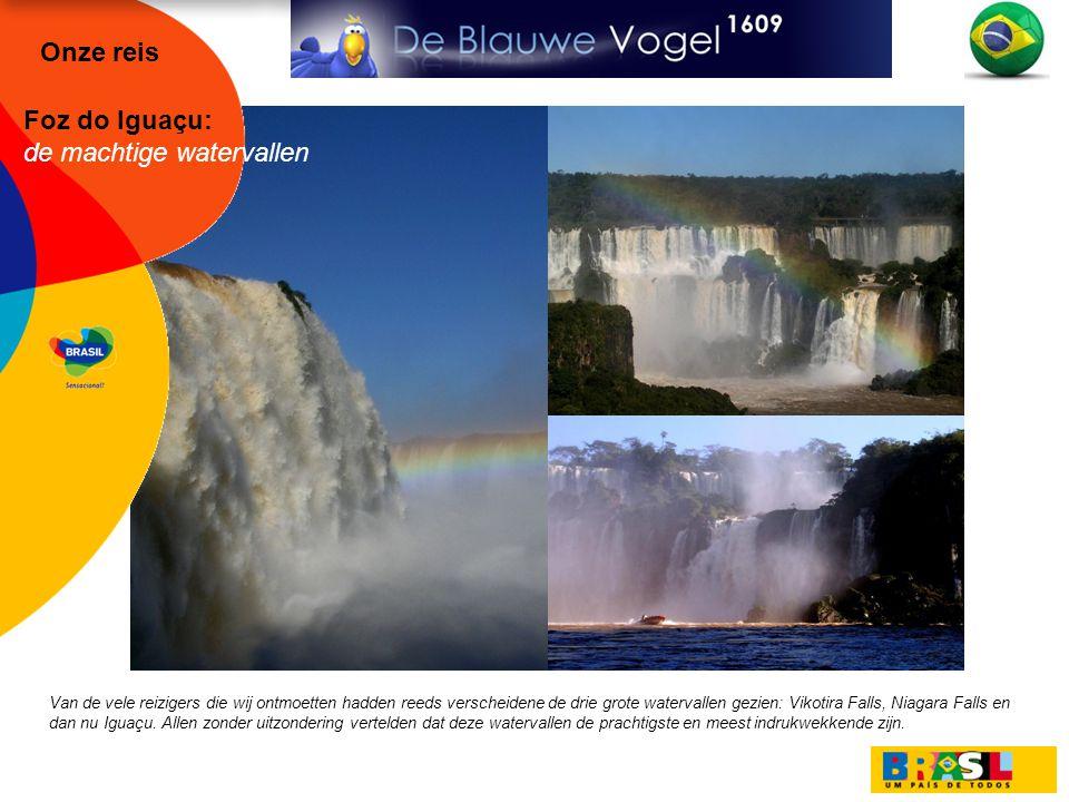 Foz do Iguaçu: de machtige watervallen Van de vele reizigers die wij ontmoetten hadden reeds verscheidene de drie grote watervallen gezien: Vikotira Falls, Niagara Falls en dan nu Iguaçu.