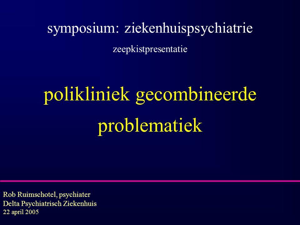 polikliniek gecombineerde problematiek Rob Ruimschotel, psychiater Delta Psychiatrisch Ziekenhuis 22 april 2005 symposium: ziekenhuispsychiatrie zeepk