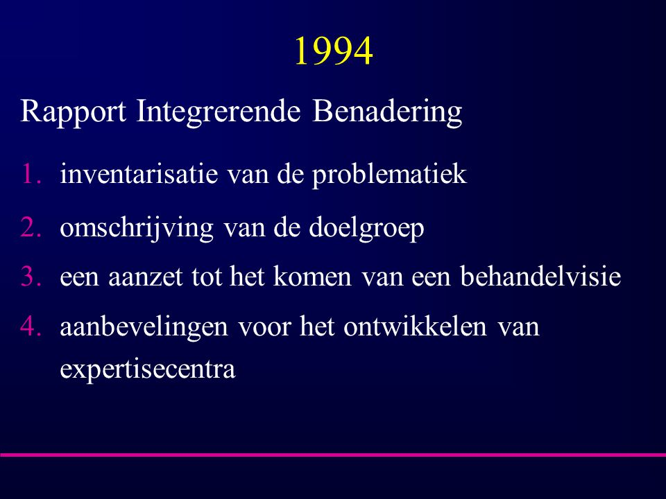 1994 Rapport Integrerende Benadering 1.inventarisatie van de problematiek 2.omschrijving van de doelgroep 3.een aanzet tot het komen van een behandelvisie 4.aanbevelingen voor het ontwikkelen van expertisecentra