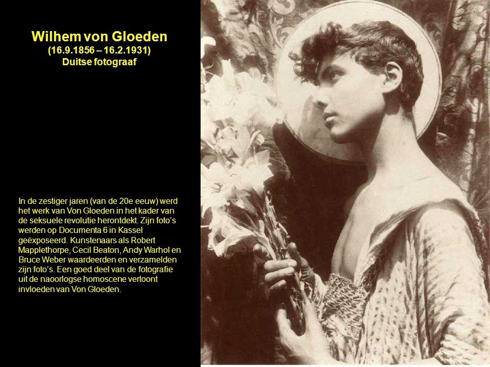 Wilhem von Gloeden (16.9.1856 – 16.2.1931) Duitse fotograaf In de zestiger jaren (van de 20e eeuw) werd het werk van Von Gloeden in het kader van de s
