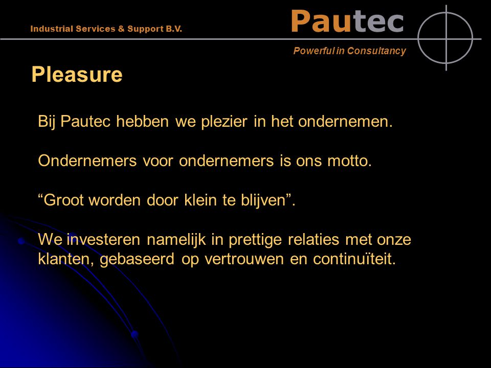 Pautec Powerful in Consultancy Industrial Services & Support B.V. Pleasure Bij Pautec hebben we plezier in het ondernemen. Ondernemers voor ondernemer