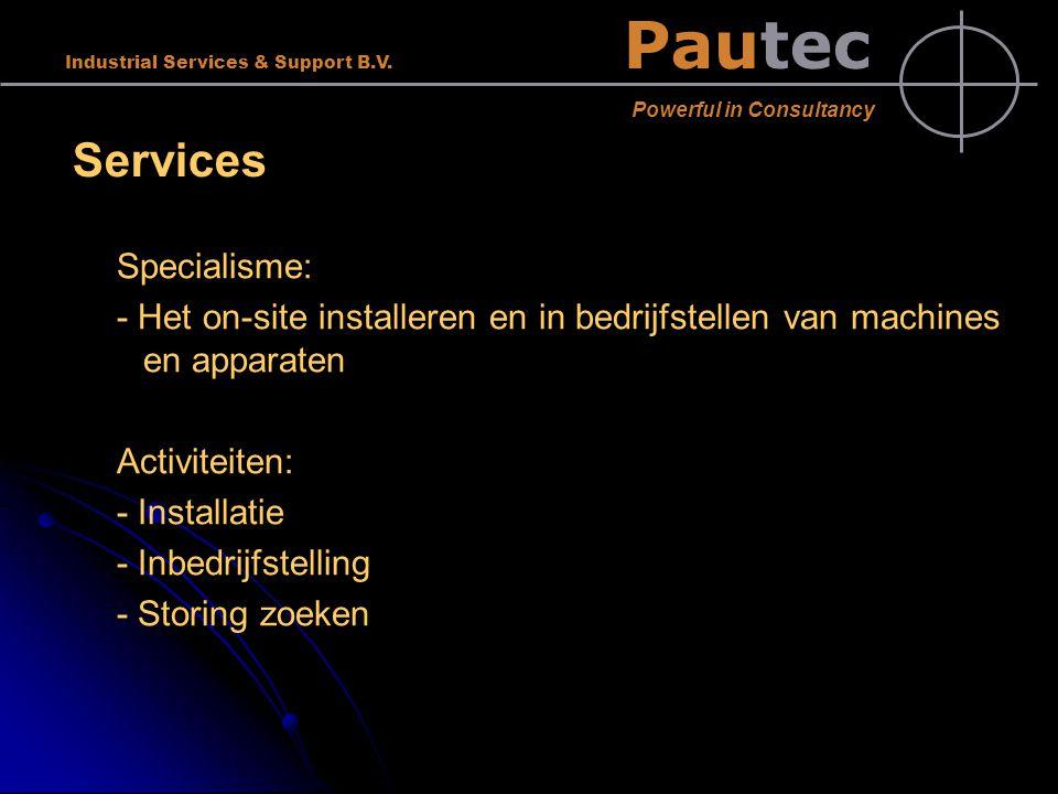 Pautec Powerful in Consultancy Industrial Services & Support B.V. Services Specialisme: - Het on-site installeren en in bedrijfstellen van machines en