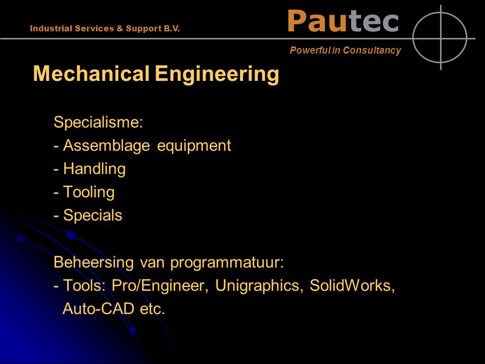Pautec Powerful in Consultancy Industrial Services & Support B.V. Mechanical Engineering Specialisme: - Assemblage equipment - Handling - Tooling - Sp