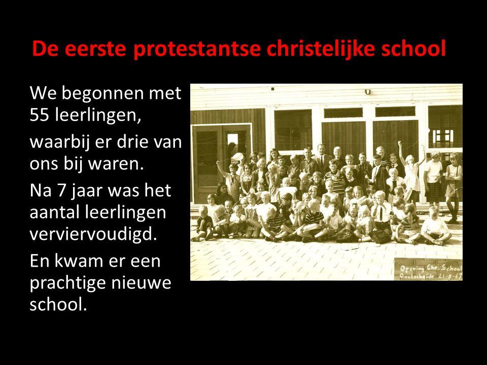 De eerste protestantse christelijke school We begonnen met 55 leerlingen, waarbij er drie van ons bij waren. Na 7 jaar was het aantal leerlingen vervi