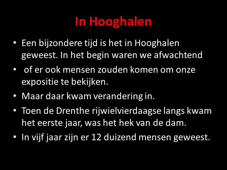 In Hooghalen • Een bijzondere tijd is het in Hooghalen geweest. In het begin waren we afwachtend • of er ook mensen zouden komen om onze expositie te